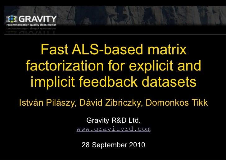 Fast ALS-based matrix factorization for explicit and implicit feedback datasets Istv á n Pil á szy, D ávid Zibriczky,  Dom...