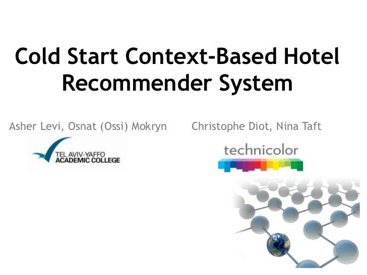 Cold Start Context-Based Hotel     Recommender SystemAsher Levi, Osnat (Ossi) Mokryn   Christophe Diot, Nina Taft