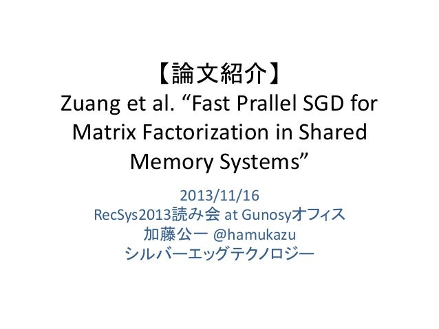 """【論文紹介】 Zuang et al. """"Fast Prallel SGD for Matrix Factorization in Shared Memory Systems"""" 2013/11/16 RecSys2013読み会 at Gunos..."""
