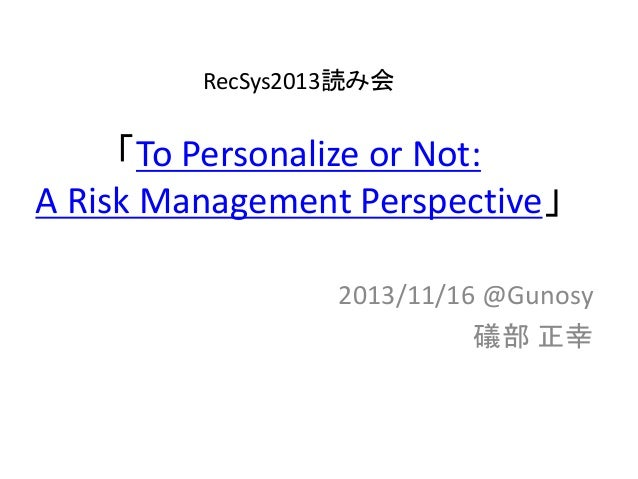 RecSys2013読み会  「To Personalize or Not: A Risk Management Perspective」 2013/11/16 @Gunosy 礒部 正幸