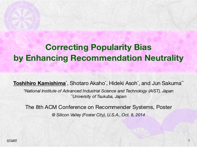 Correcting Popularity Bias  by Enhancing Recommendation Neutrality  Toshihiro Kamishima*, Shotaro Akaho*, Hideki Asoh*, an...