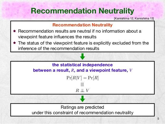 Recommendation Neutrality  5  Recommendation Neutrality  [Kamishima 12, Kamishima 13]  Recommendation results are neutral ...