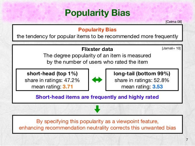 Popularity Bias  7  [Celma 08]  Popularity Bias  the tendency for popular items to be recommended more frequently  Flixste...