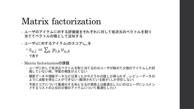 "Matrix factorization • ユーザのアイテムに対する評価値をそれぞれに対して低次元のベクトルを割り 当ててベクトルの積として近似する • ユーザuに対するアイテムiのスコア𝑠"",$を – 𝑠"",$ = ∑ 𝑝$,( 𝑣"",(..."