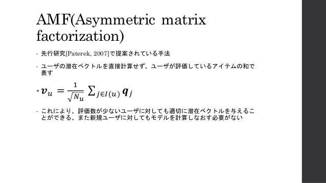 "AMF(Asymmetric matrix factorization) • 先行研究[Paterek, 2007]で提案されている手法 • ユーザの潜在ベクトルを直接計算せず、ユーザが評価しているアイテムの和で 表す • 𝒗"" = , -. ..."