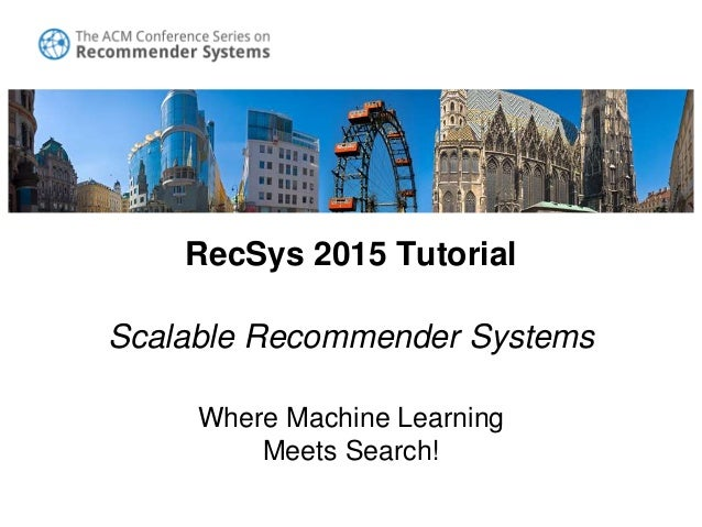 RecSys 2015 Tutorial Scalable Recommender Systems Where Machine Learning Meets Search!
