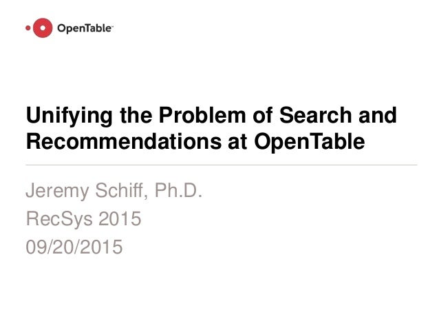 Unifying the Problem of Search and Recommendations at OpenTable Jeremy Schiff, Ph.D. RecSys 2015 09/20/2015