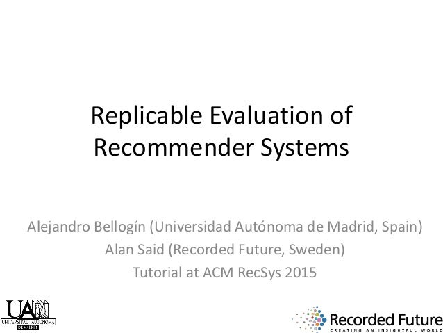 Replicable Evaluation of Recommender Systems Alejandro Bellogín (Universidad Autónoma de Madrid, Spain) Alan Said (Recorde...