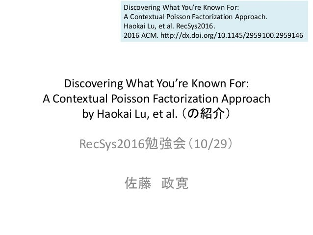 Discovering What You're Known For: A Contextual Poisson Factorization Approach by Haokai Lu, et al. (の紹介) RecSys2016勉強会(10...