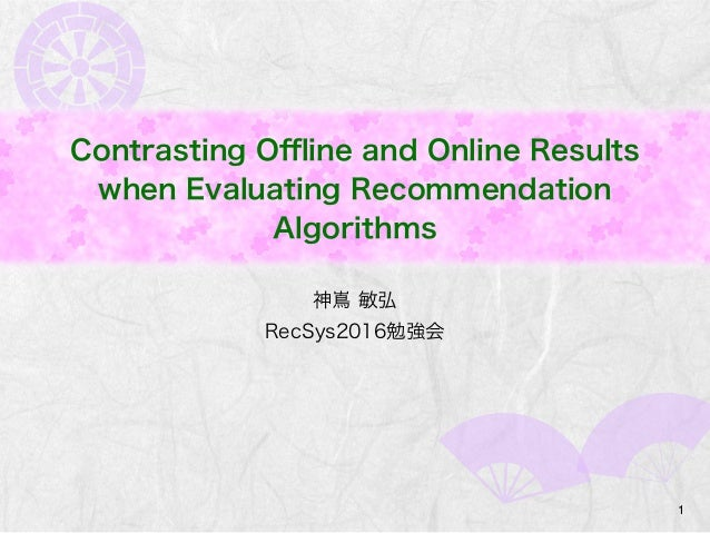 Contrasting Offline and Online Results when Evaluating Recommendation Algorithms 神嶌 敏弘 RecSys2016勉強会 1