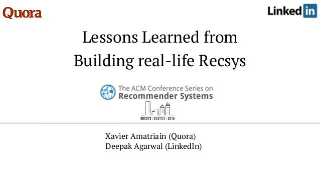 Lessons Learned from Building real-life Recsys Xavier Amatriain (Quora) Deepak Agarwal (LinkedIn)
