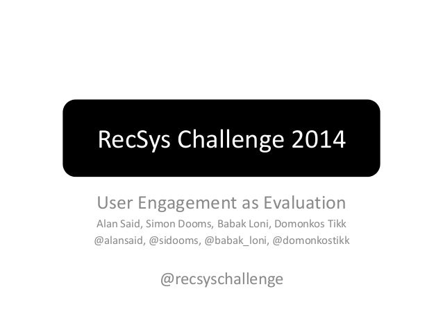 RecSys Challenge 2014  User Engagement as Evaluation  Alan Said, Simon Dooms, Babak Loni, Domonkos Tikk  @alansaid, @sidoo...