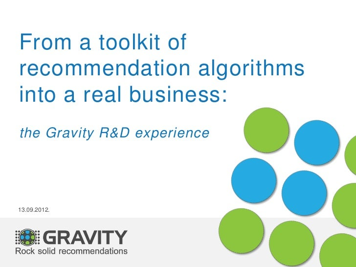 From a toolkit ofrecommendation algorithmsinto a real business:the Gravity R&D experience13.09.2012.