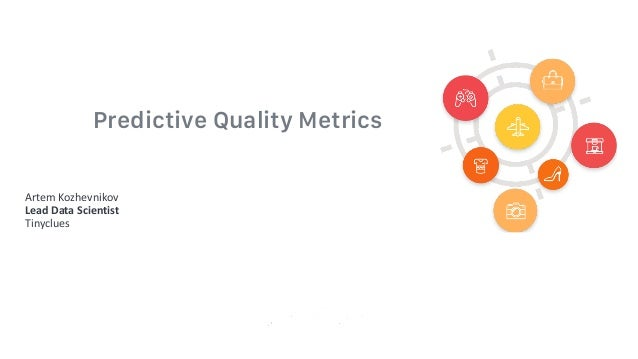 Predictive Quality Metrics Artem Kozhevnikov Lead	Data	Scientist Tinyclues
