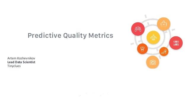 Predictive Quality Metrics Artem Kozhevnikov LeadDataScientist Tinyclues