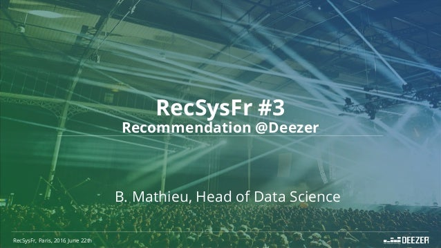 RecSysFr #3 Recommendation @Deezer RecSysFr, Paris, 2016 June 22th B. Mathieu, Head of Data Science