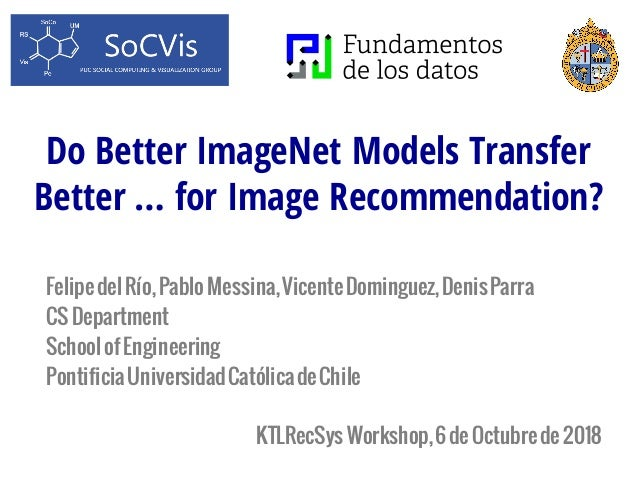 Do Better ImageNet Models Transfer Better … for Image Recommendation? FelipedelRío,PabloMessina,VicenteDominguez,DenisParr...