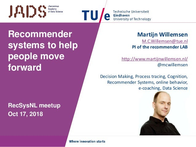 Recommender systems to help people move forward RecSysNL meetup Oct 17, 2018 Martijn Willemsen M.C.Willemsen@tue.nl PI of ...