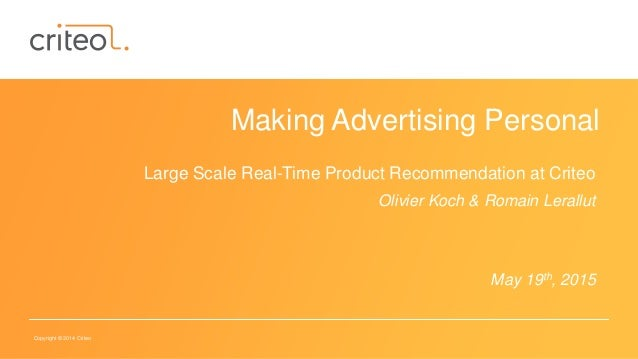 Copyright © 2014 Criteo Making Advertising Personal Large Scale Real-Time Product Recommendation at Criteo Olivier Koch & ...