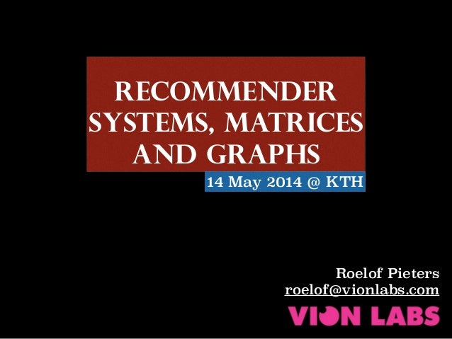 Recommender Systems, MaTRICES and Graphs Roelof Pieters roelof@vionlabs.com 14 May 2014 @ KTH