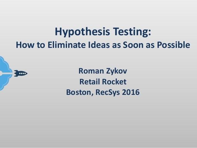 HypothesisTesting: HowtoEliminateIdeasasSoonasPossible RomanZykov RetailRocket Boston,RecSys2016
