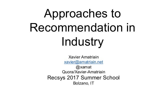 Approaches to Recommendation in Industry Xavier Amatriain xavier@amatriain.net @xamat Quora/Xavier-Amatriain Recsys 2017 S...