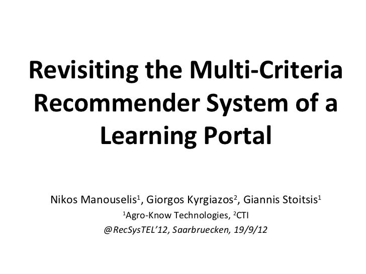 Revisiting the Multi-CriteriaRecommender System of a       Learning Portal  Nikos Manouselis1, Giorgos Kyrgiazos2, Giannis...
