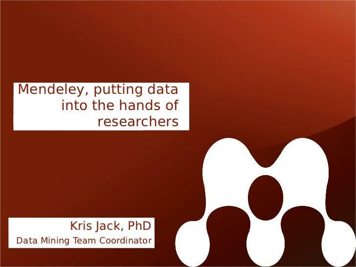 Mendeley, putting data     into the hands of           researchers           Kris Jack, PhDData Mining Team Coordinator