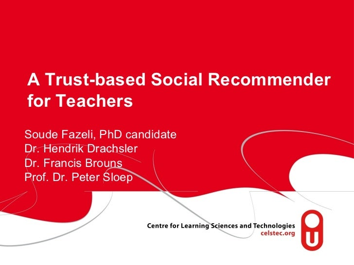 A Trust-based Social Recommenderfor TeachersSoude Fazeli, PhD candidateDr. Hendrik DrachslerDr. Francis BrounsProf. Dr. Pe...