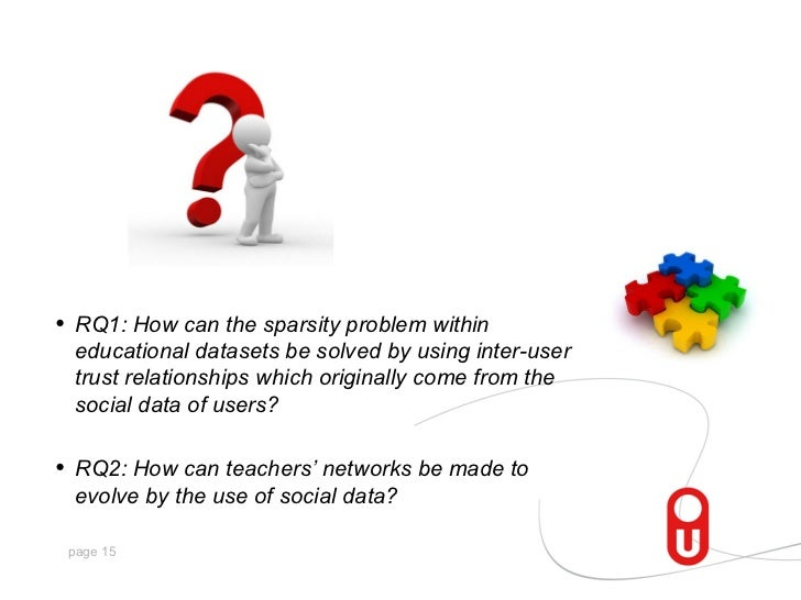 •   RQ1: How can the sparsity problem within    educational datasets be solved by using inter-user    trust relationships ...
