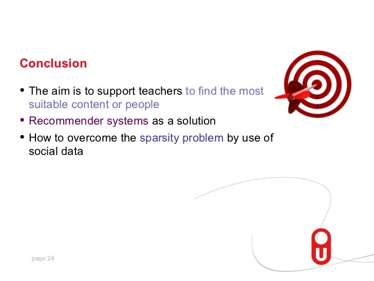 Conclusion• The aim is to support teachers to find the most    suitable content or people•   Recommender systems as a solu...
