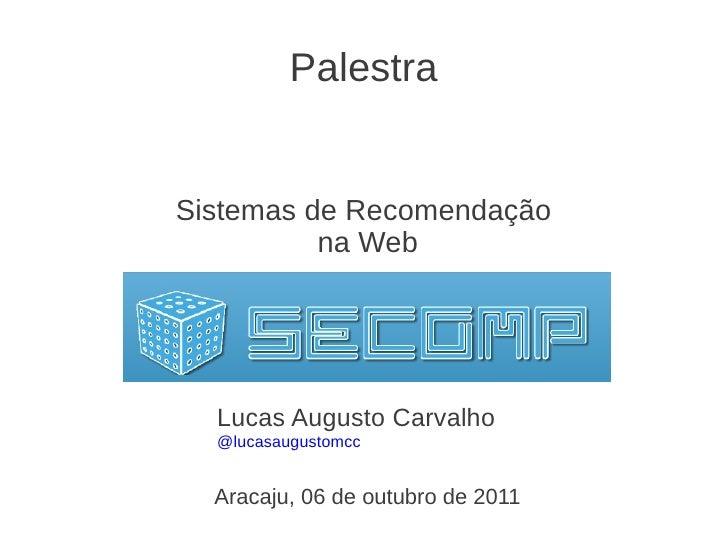 PalestraSistemas de Recomendação          na Web  Lucas Augusto Carvalho  @lucasaugustomcc  Aracaju, 06 de outubro de 2011