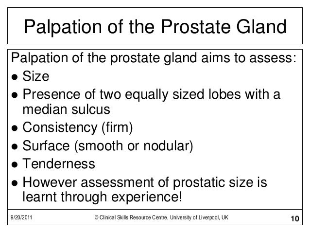 9/20/2011 © Clinical Skills Resource Centre, University of Liverpool, UK 10 Palpation of the Prostate Gland Palpation of t...