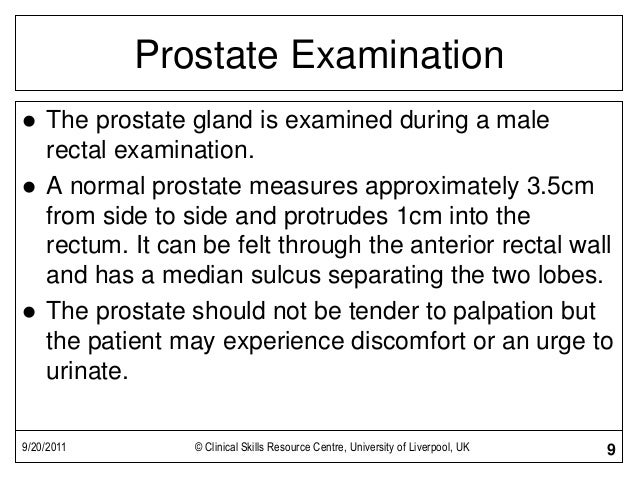 9/20/2011 © Clinical Skills Resource Centre, University of Liverpool, UK 9 Prostate Examination  The prostate gland is ex...