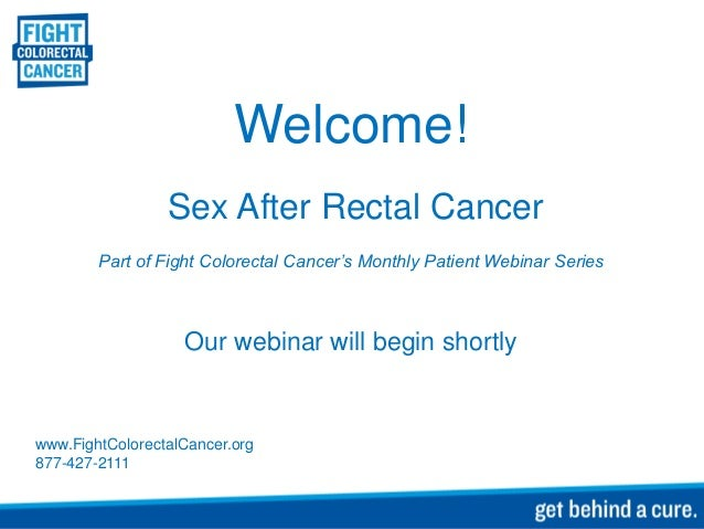 Welcome!                 Sex After Rectal Cancer        Part of Fight Colorectal Cancer's Monthly Patient Webinar Series  ...