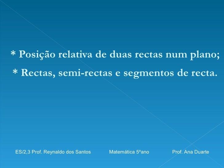 <ul><li>* Posição relativa de duas rectas num plano; </li></ul><ul><li>* Rectas, semi-rectas e segmentos de recta. </li></...
