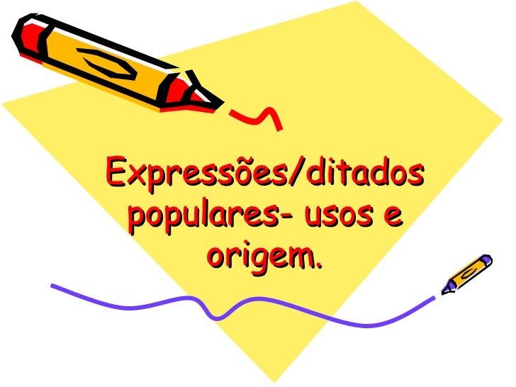 Expressões/ditados populares- usos e origem.