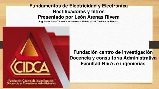 Fundamentos de Electricidad y Electrónica  Rectificadores y filtros  Presentado por León Arenas Rivera  Ing. Sistemas y Te...