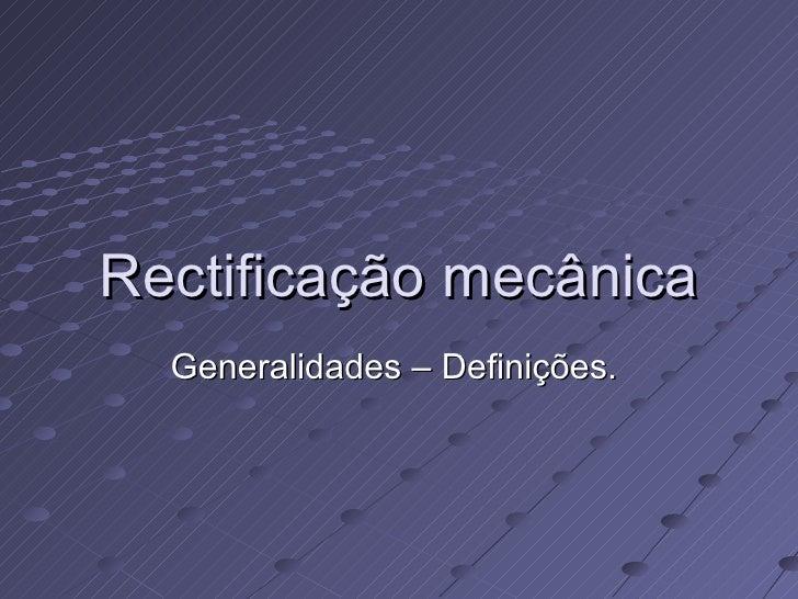 Rectificação mecânica Generalidades – Definições.