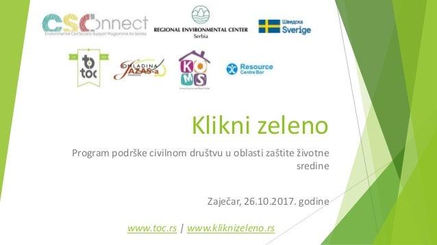 Klikni zeleno Program podrške civilnom društvu u oblasti zaštite životne sredine Zaječar, 26.10.2017. godine www.toc.rs | ...