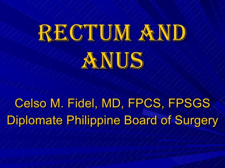 Rectum and anus Celso M. Fidel, MD, FPCS, FPSGS Diplomate Philippine Board of Surgery