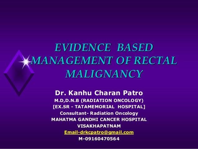 EVIDENCE BASED MANAGEMENT OF RECTAL MALIGNANCY Dr. Kanhu Charan Patro M.D,D.N.B (RADIATION ONCOLOGY) [EX.SR - TATAMEMORIAL...