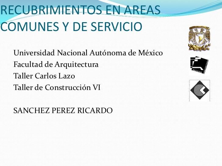 RECUBRIMIENTOS EN AREASCOMUNES Y DE SERVICIO Universidad Nacional Autónoma de México Facultad de Arquitectura Taller Carlo...
