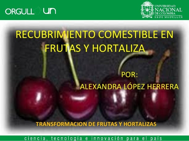 RECUBRIMIENTO COMESTIBLE EN FRUTAS Y HORTALIZA POR: ALEXANDRA LÓPEZ HERRERA  TRANSFORMACION DE FRUTAS Y HORTALIZAS