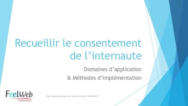 Recueillir le consentement de l'internaute  Domaines d'application  & Méthodes d'implémentation  http://feelwebformation.c...