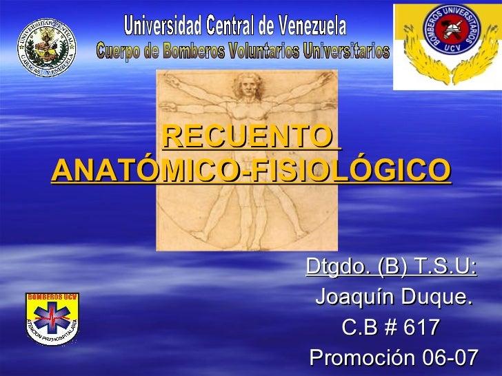 RECUENTO  ANATÓMICO-FISIOLÓGICO Dtgdo. (B) T.S.U:   Joaquín Duque. C.B # 617  Promoción 06-07 Universidad Central de Venez...
