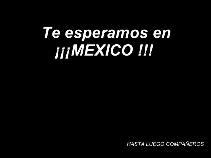 Te esperamos en ¡¡¡MEXICO !!!  HASTA LUEGO COMPAÑEROS