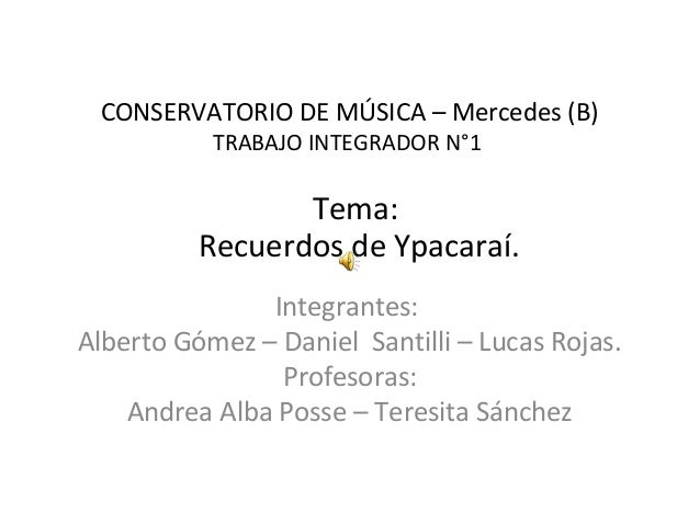 CONSERVATORIO DE MÚSICA – Mercedes (B)  TRABAJO INTEGRADOR N°1  Tema:  Recuerdos de Ypacaraí.  Integrantes:  Alberto Gómez...
