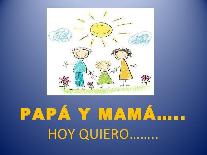 PAPÁ Y MAMÁ….. HOY QUIERO……..