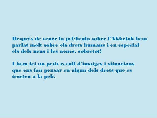 Després de veure la pel·lícula sobre l'Akkelah hem parlat molt sobre els drets humans i en especial els dels nens i les ne...
